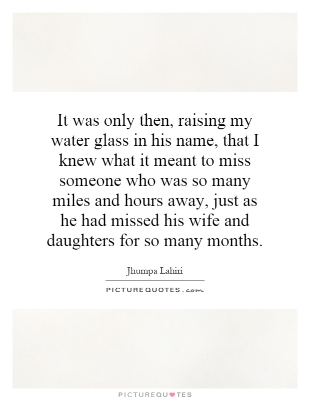 It was only then, raising my water glass in his name, that I knew what it meant to miss someone who was so many miles and hours away, just as he had missed his wife and daughters for so many months Picture Quote #1