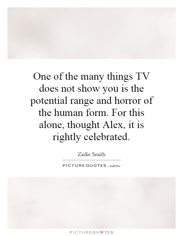 One of the many things TV does not show you is the potential range and horror of the human form. For this alone, thought Alex, it is rightly celebrated Picture Quote #1