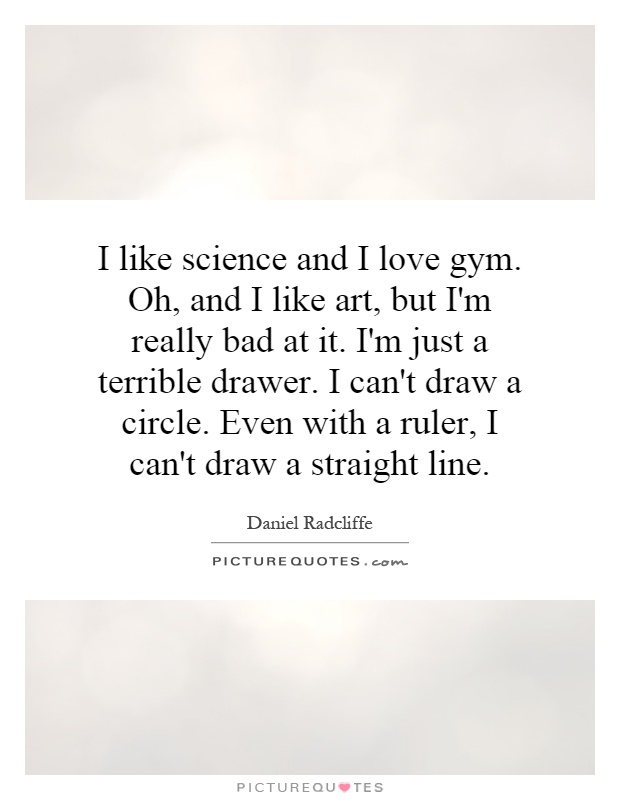 I like science and I love gym. Oh, and I like art, but I'm really bad at it. I'm just a terrible drawer. I can't draw a circle. Even with a ruler, I can't draw a straight line Picture Quote #1