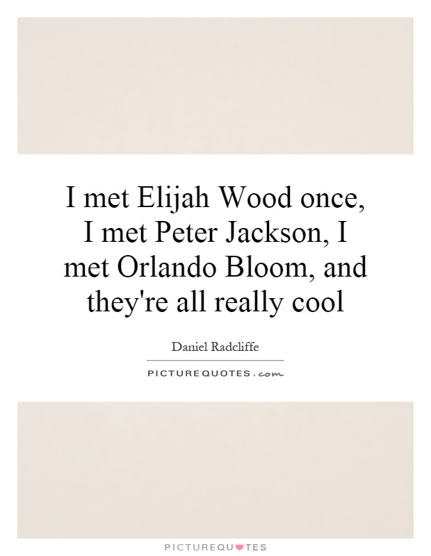 I met Elijah Wood once, I met Peter Jackson, I met Orlando Bloom, and they're all really cool Picture Quote #1