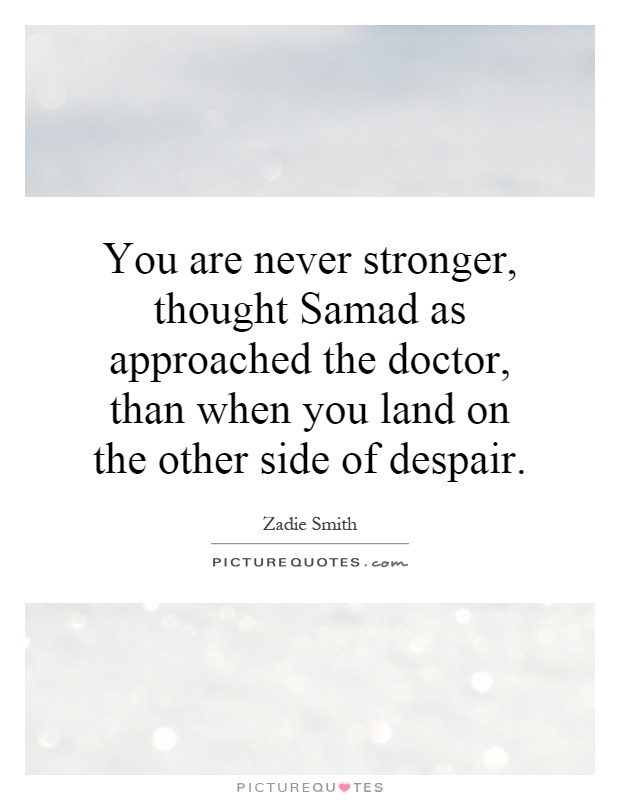 You are never stronger, thought Samad as approached the doctor, than when you land on the other side of despair Picture Quote #1