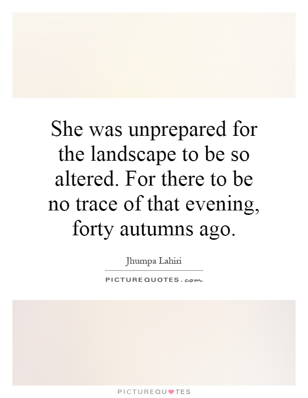 She was unprepared for the landscape to be so altered. For there to be no trace of that evening, forty autumns ago Picture Quote #1