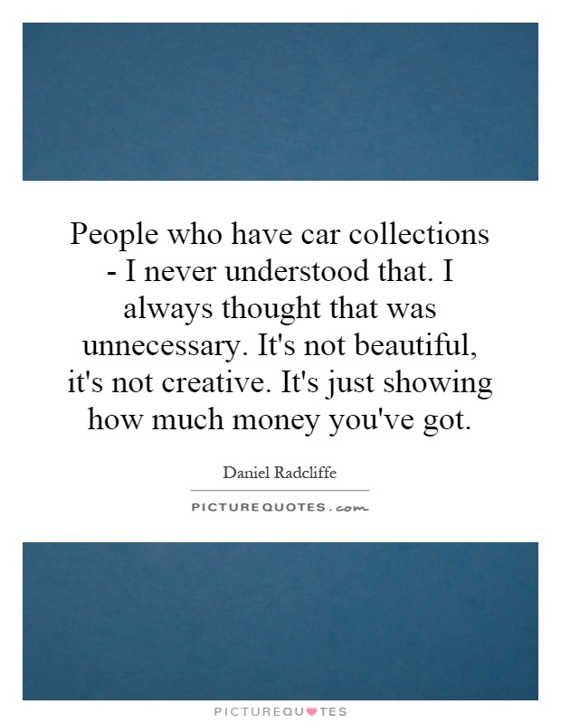 People who have car collections - I never understood that. I always thought that was unnecessary. It's not beautiful, it's not creative. It's just showing how much money you've got Picture Quote #1