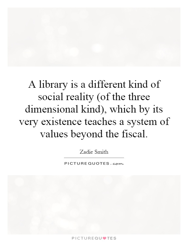 A library is a different kind of social reality (of the three dimensional kind), which by its very existence teaches a system of values beyond the fiscal Picture Quote #1