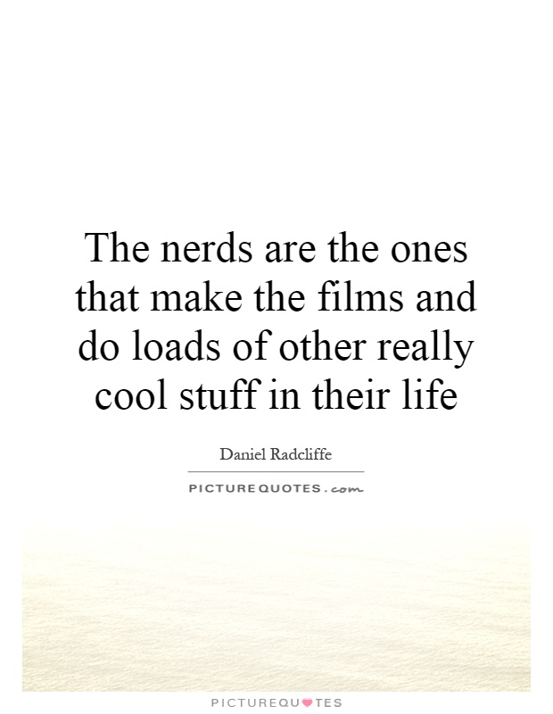 The nerds are the ones that make the films and do loads of other ...
