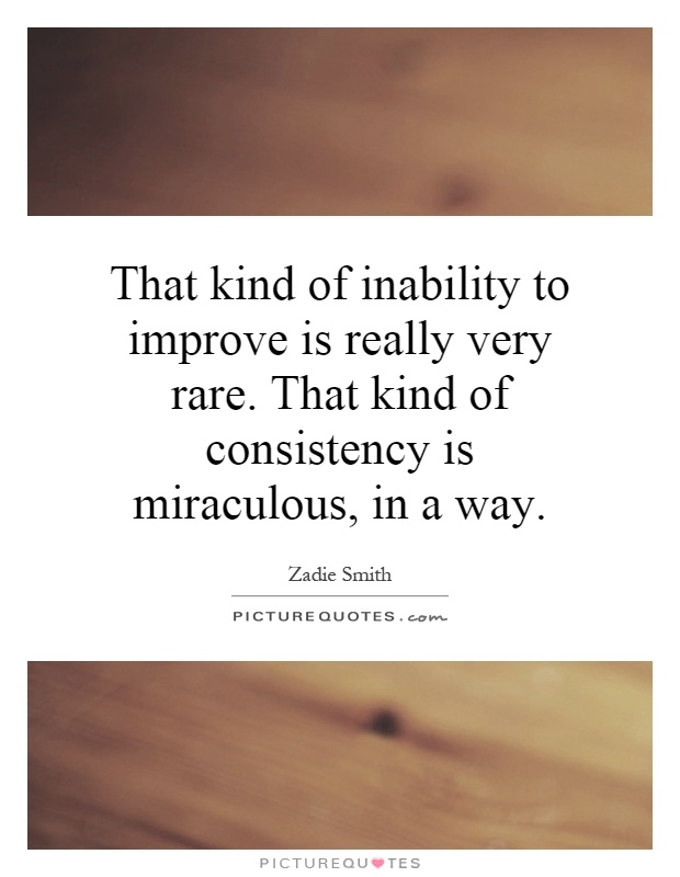 That kind of inability to improve is really very rare. That kind of consistency is miraculous, in a way Picture Quote #1