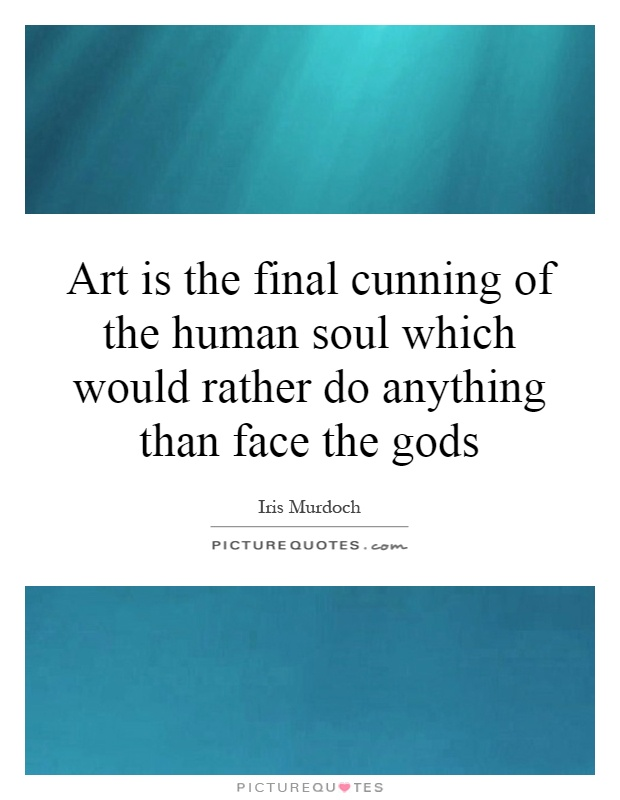Art is the final cunning of the human soul which would rather do anything than face the gods Picture Quote #1