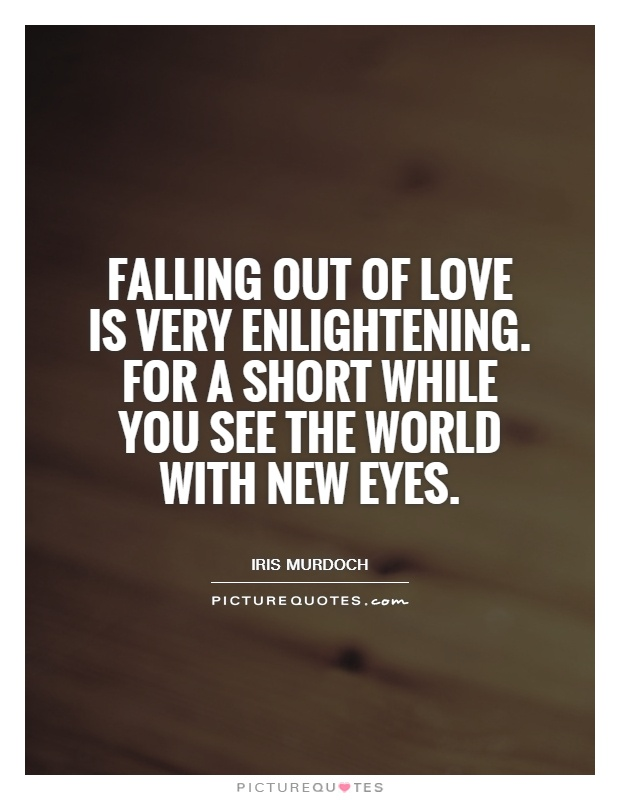 Falling out of love is very enlightening. For a short while you see the world with new eyes Picture Quote #1