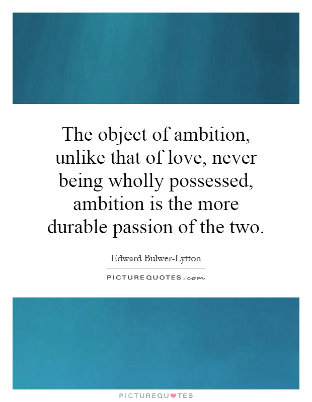The object of ambition, unlike that of love, never being wholly possessed, ambition is the more durable passion of the two Picture Quote #1