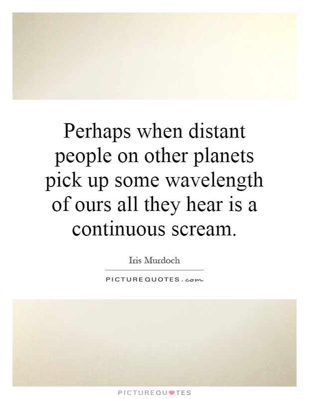 Perhaps when distant people on other planets pick up some wavelength of ours all they hear is a continuous scream Picture Quote #1