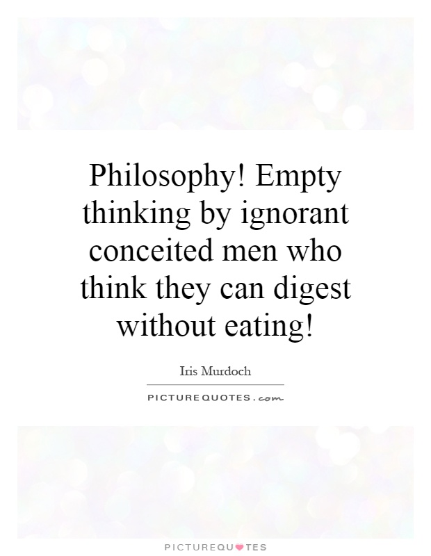 Philosophy! Empty thinking by ignorant conceited men who think they can digest without eating! Picture Quote #1
