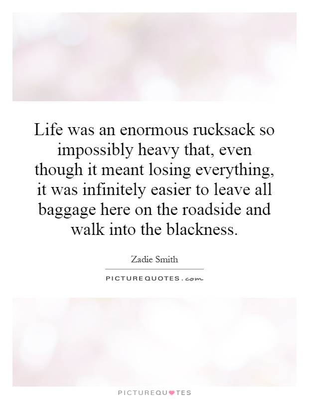 Life was an enormous rucksack so impossibly heavy that, even though it meant losing everything, it was infinitely easier to leave all baggage here on the roadside and walk into the blackness Picture Quote #1