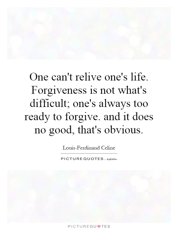 One can't relive one's life. Forgiveness is not what's difficult; one's always too ready to forgive. and it does no good, that's obvious Picture Quote #1