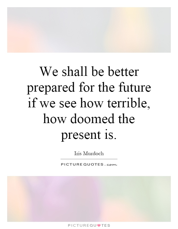 We shall be better prepared for the future if we see how terrible, how doomed the present is Picture Quote #1