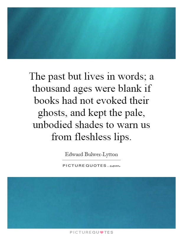 The past but lives in words; a thousand ages were blank if books had not evoked their ghosts, and kept the pale, unbodied shades to warn us from fleshless lips Picture Quote #1