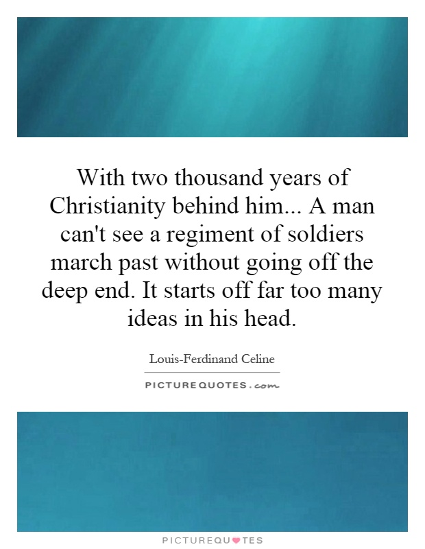 With two thousand years of Christianity behind him... A man can't see a regiment of soldiers march past without going off the deep end. It starts off far too many ideas in his head Picture Quote #1