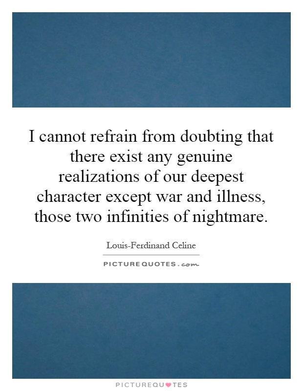 I cannot refrain from doubting that there exist any genuine realizations of our deepest character except war and illness, those two infinities of nightmare Picture Quote #1
