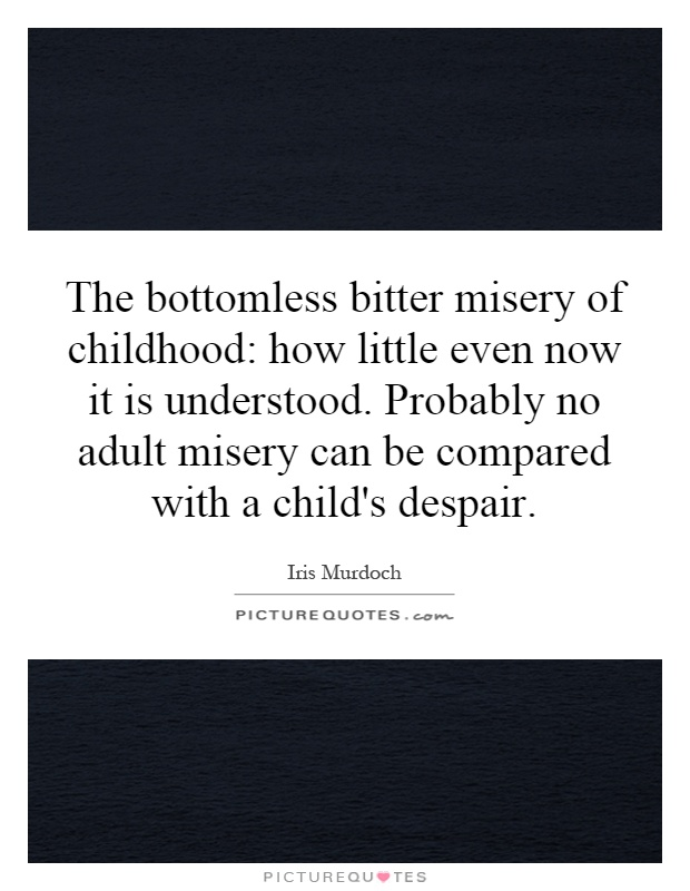 The bottomless bitter misery of childhood: how little even now it is understood. Probably no adult misery can be compared with a child's despair Picture Quote #1