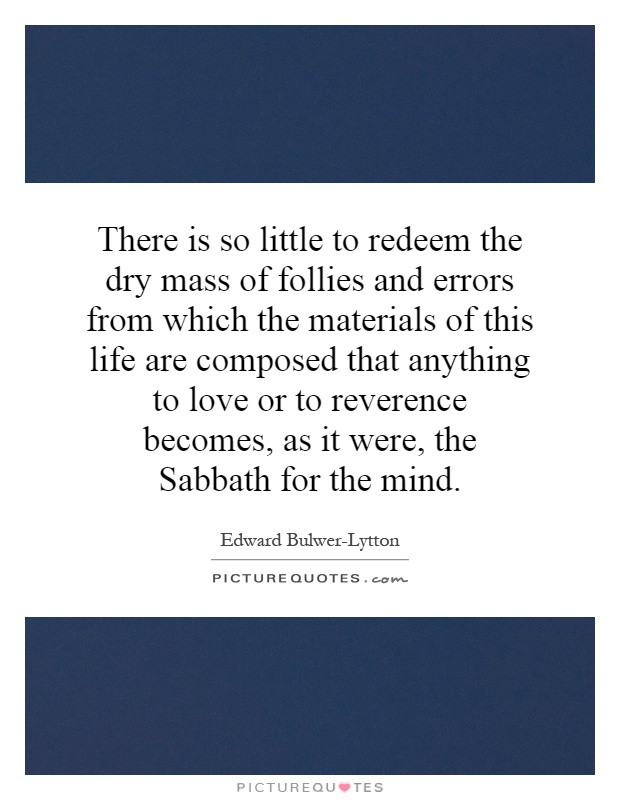 There is so little to redeem the dry mass of follies and errors from which the materials of this life are composed that anything to love or to reverence becomes, as it were, the Sabbath for the mind Picture Quote #1