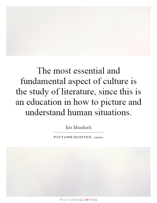 The most essential and fundamental aspect of culture is the study of literature, since this is an education in how to picture and understand human situations Picture Quote #1