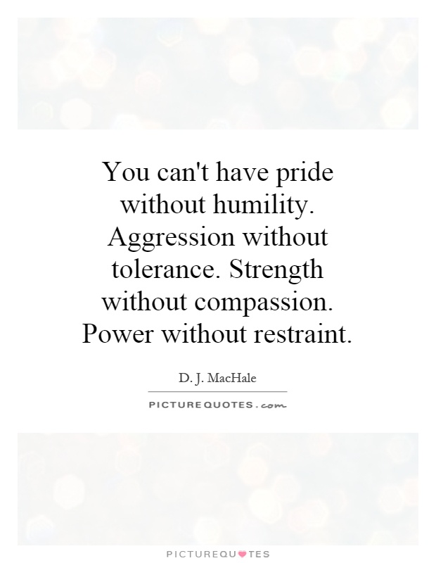 You can't have pride without humility. Aggression without tolerance. Strength without compassion. Power without restraint Picture Quote #1
