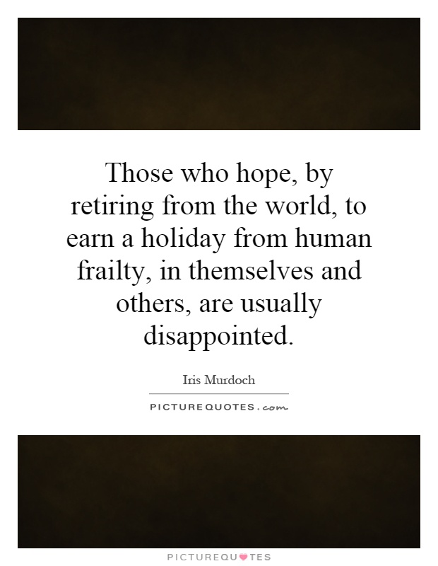 Those who hope, by retiring from the world, to earn a holiday from human frailty, in themselves and others, are usually disappointed Picture Quote #1