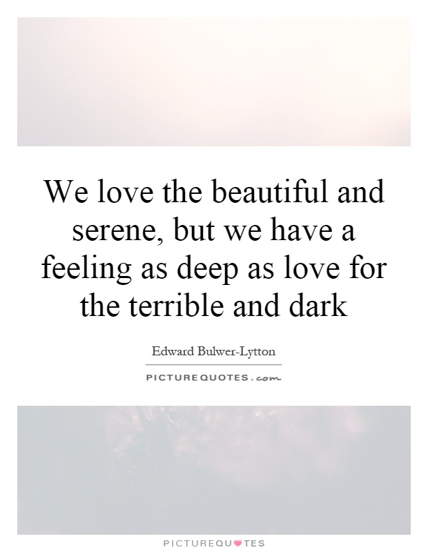 We love the beautiful and serene, but we have a feeling as deep as love for the terrible and dark Picture Quote #1