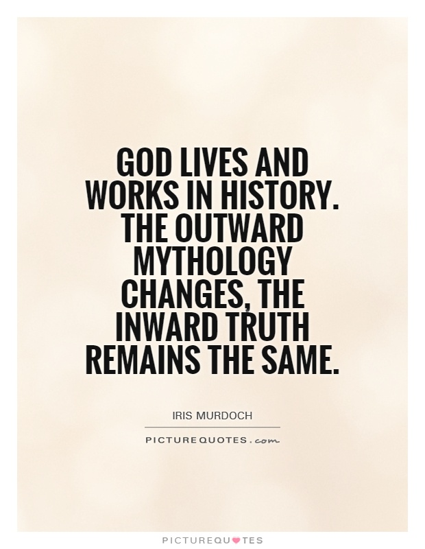 God lives and works in history. The outward mythology changes, the inward truth remains the same Picture Quote #1