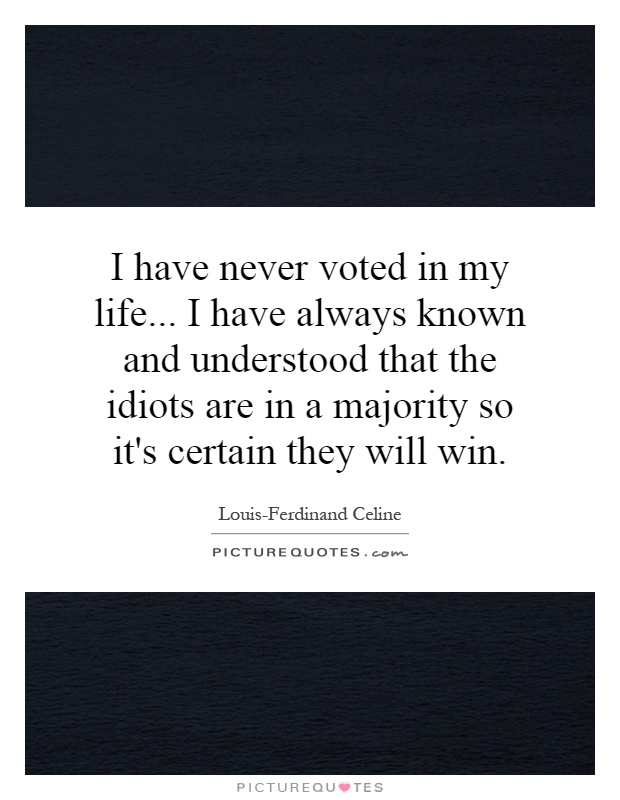 I have never voted in my life... I have always known and understood that the idiots are in a majority so it's certain they will win Picture Quote #1