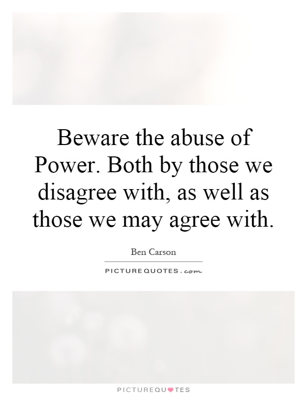 Beware the abuse of Power. Both by those we disagree with, as well as those we may agree with Picture Quote #1