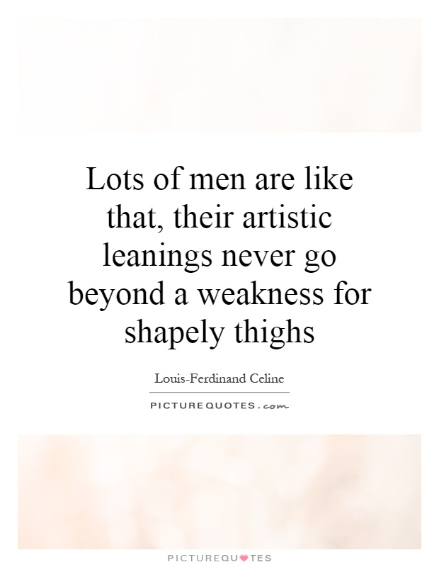 Lots of men are like that, their artistic leanings never go beyond a weakness for shapely thighs Picture Quote #1