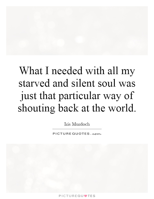 What I needed with all my starved and silent soul was just that particular way of shouting back at the world Picture Quote #1