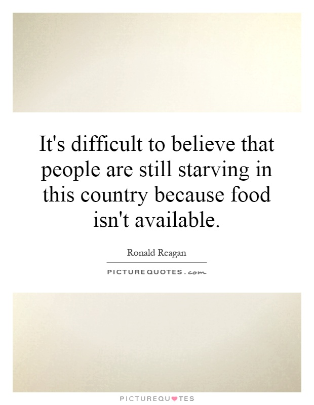 It's difficult to believe that people are still starving in this country because food isn't available Picture Quote #1