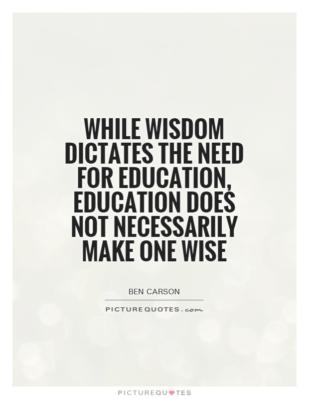 While wisdom dictates the need for education, education does not necessarily make one wise Picture Quote #1