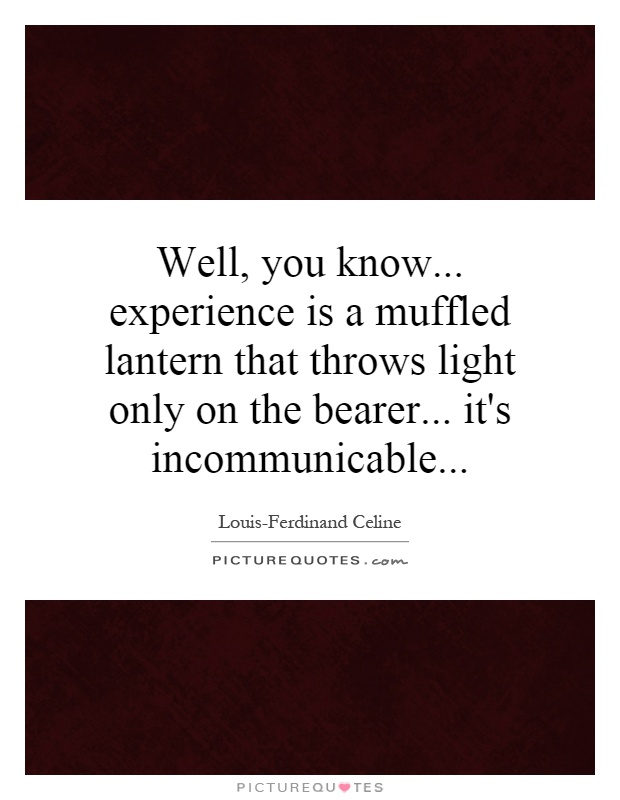 Well, you know... experience is a muffled lantern that throws light only on the bearer... it's incommunicable Picture Quote #1