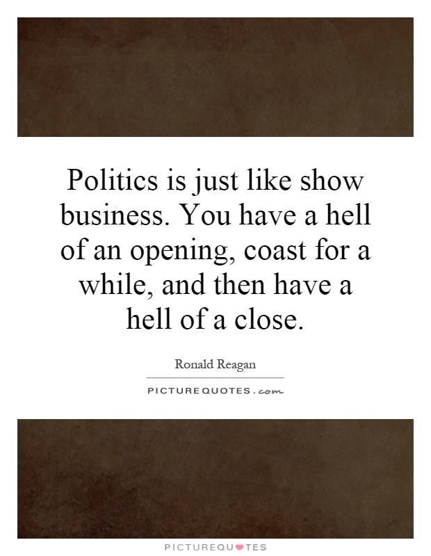 Politics is just like show business. You have a hell of an opening, coast for a while, and then have a hell of a close Picture Quote #1