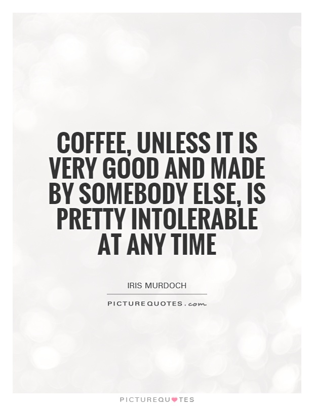 Coffee, unless it is very good and made by somebody else, is pretty intolerable at any time Picture Quote #1