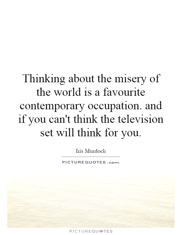 Thinking about the misery of the world is a favourite contemporary occupation. and if you can't think the television set will think for you Picture Quote #1
