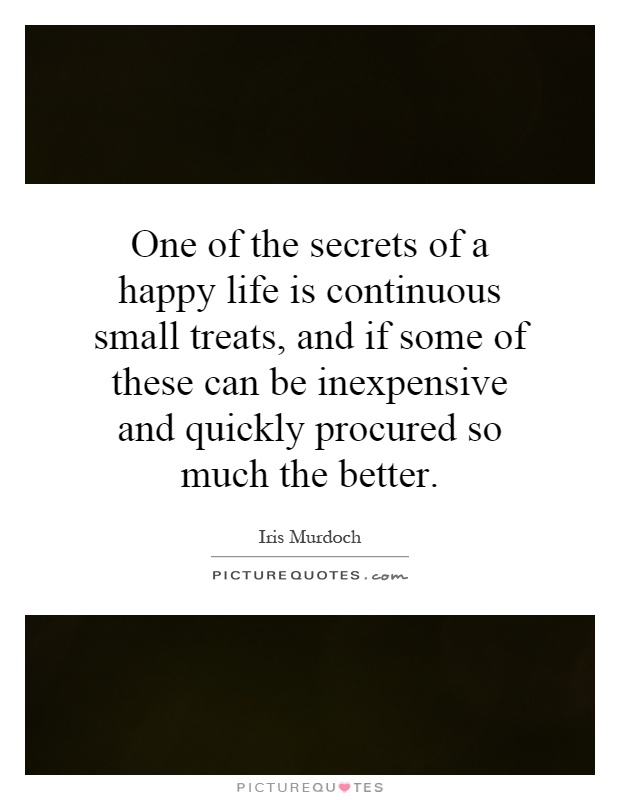 One of the secrets of a happy life is continuous small treats, and if some of these can be inexpensive and quickly procured so much the better Picture Quote #1
