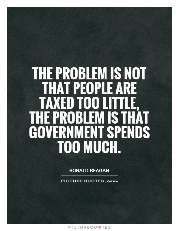 The problem is not that people are taxed too little, the problem is that government spends too much Picture Quote #1