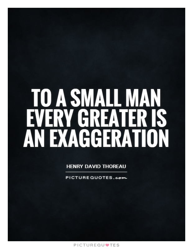 To a small man every greater is an exaggeration Picture Quote #1