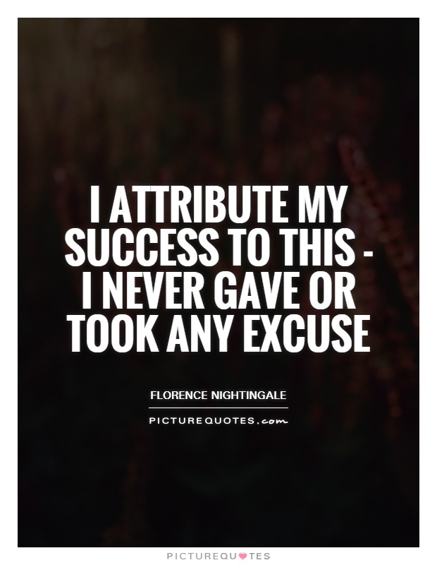I attribute my success to this - I never gave or took any excuse Picture Quote #1