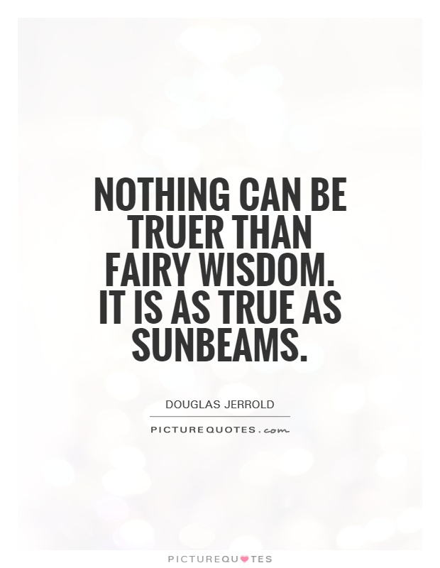 Nothing can be truer than fairy wisdom. It is as true as sunbeams Picture Quote #1