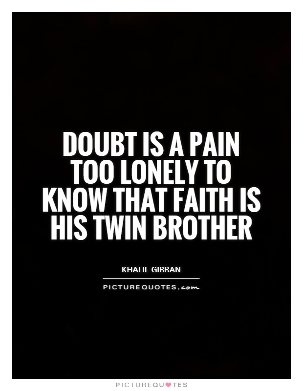 Doubt is a pain too lonely to know that faith is his twin brother Picture Quote #1
