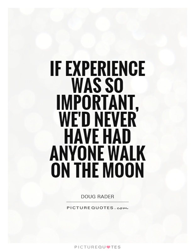 If experience was so important, we'd never have had anyone walk on the moon Picture Quote #1