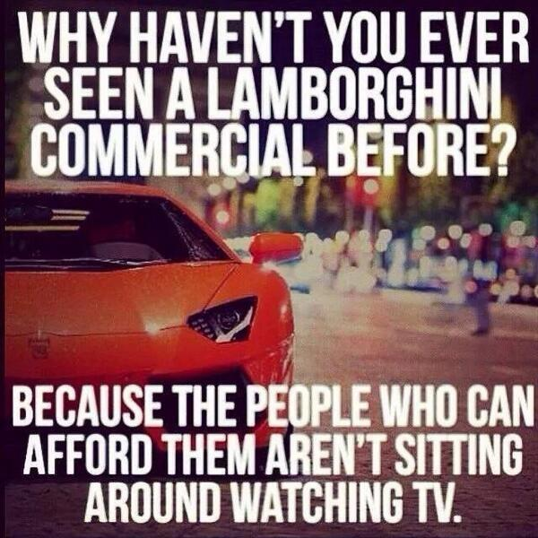 Why haven't you ever seen a Lamborghini commercial before? Because the people who can afford them aren't sitting around watching TV Picture Quote #1