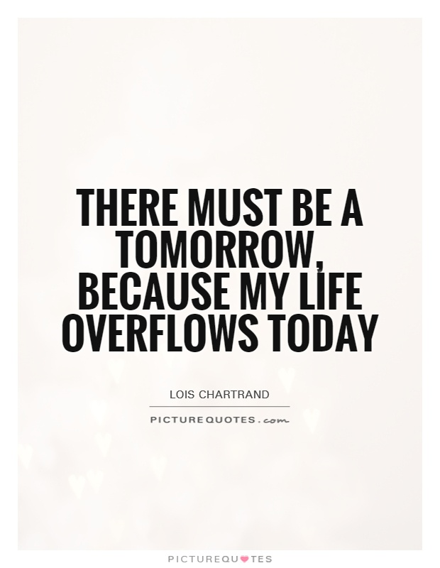 There must be a tomorrow, because my life overflows today Picture Quote #1