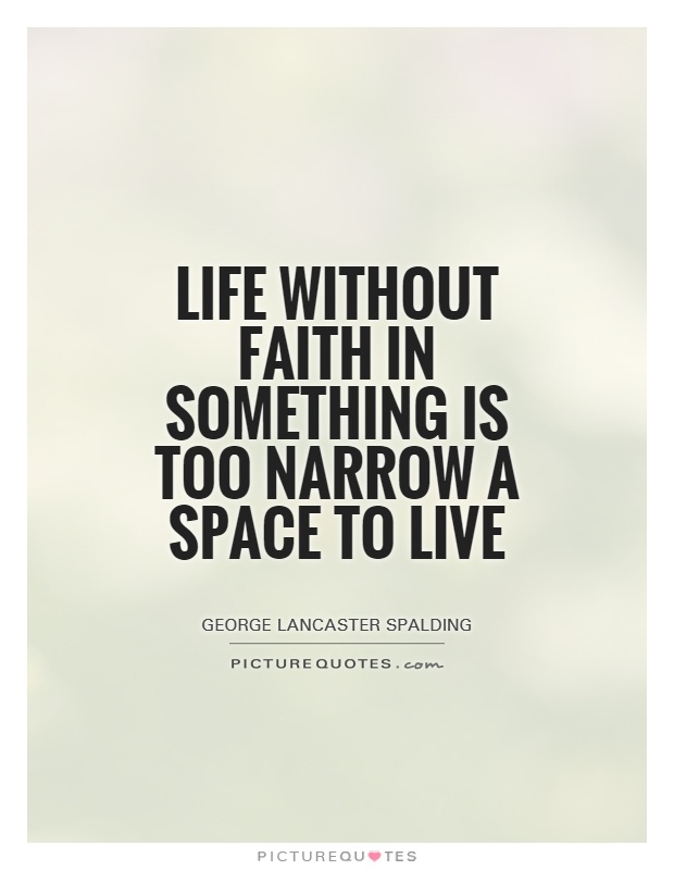 Life without faith in something is too narrow a space to live Picture Quote #1