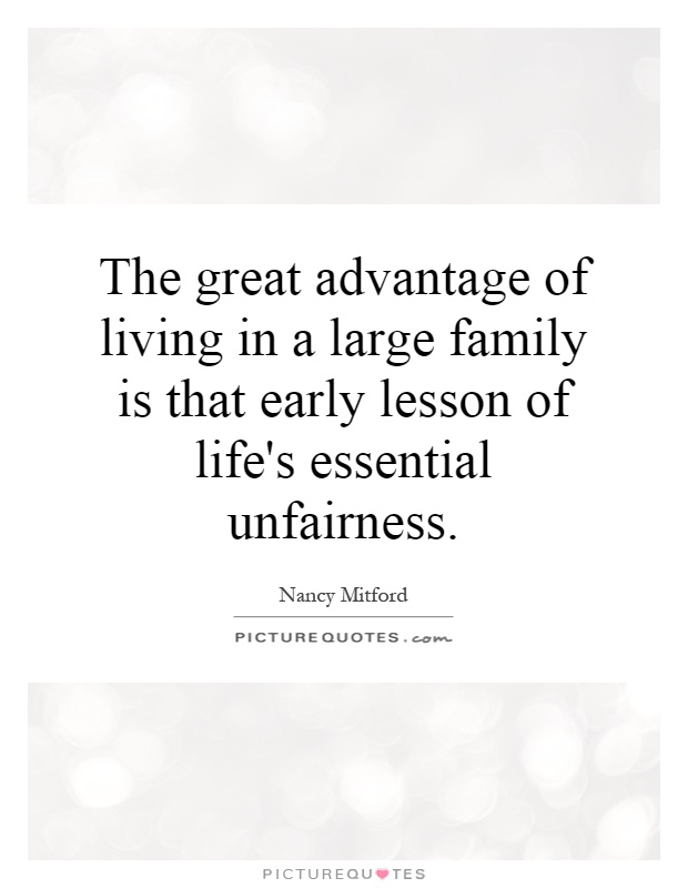 The great advantage of living in a large family is that early lesson of life's essential unfairness Picture Quote #1