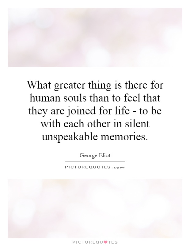 What greater thing is there for human souls than to feel that they are joined for life - to be with each other in silent unspeakable memories Picture Quote #1